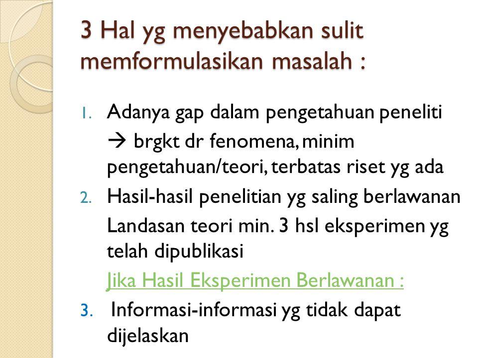 3 Hal yg menyebabkan sulit memformulasikan masalah : 1. Adanya gap dalam pengetahuan peneliti  brgkt dr fenomena, minim pengetahuan/teori, terbatas r