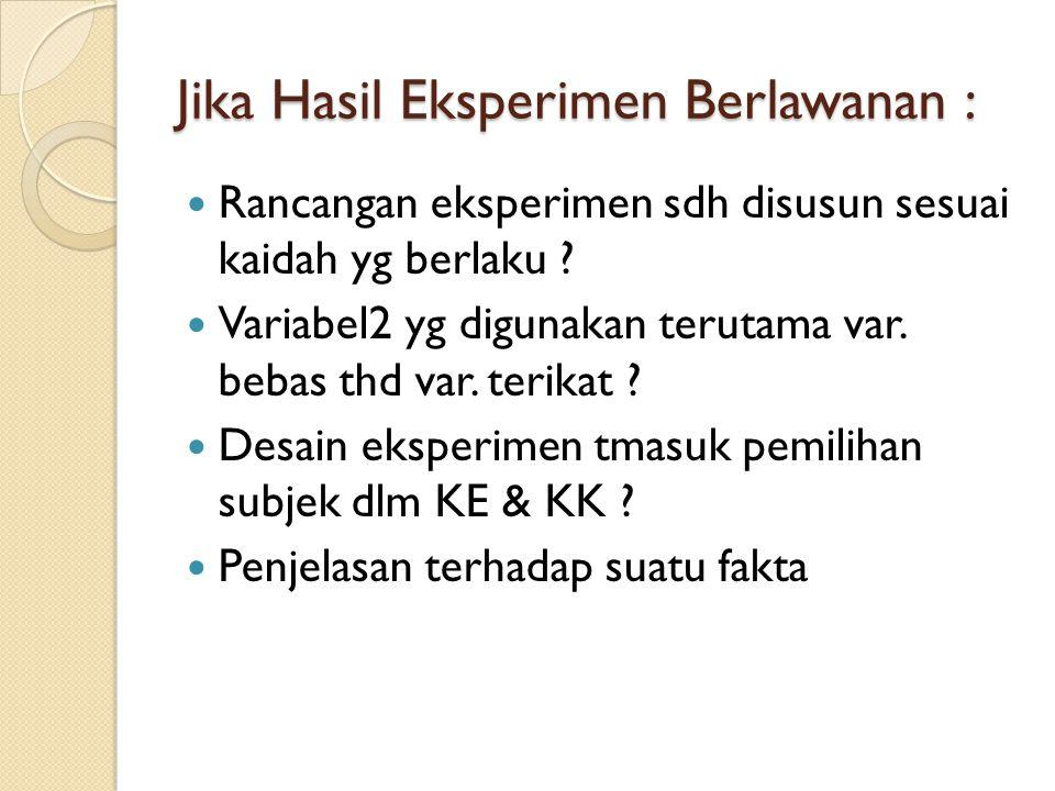 Jika Hasil Eksperimen Berlawanan : Rancangan eksperimen sdh disusun sesuai kaidah yg berlaku ? Variabel2 yg digunakan terutama var. bebas thd var. ter