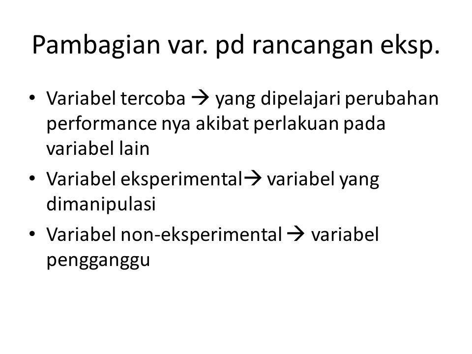 Pambagian var. pd rancangan eksp. Variabel tercoba  yang dipelajari perubahan performance nya akibat perlakuan pada variabel lain Variabel eksperimen