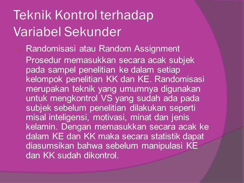 Teknik Kontrol terhadap Variabel Sekunder  Randomisasi atau Random Assignment Prosedur memasukkan secara acak subjek pada sampel penelitian ke dalam setiap kelompok penelitian KK dan KE.