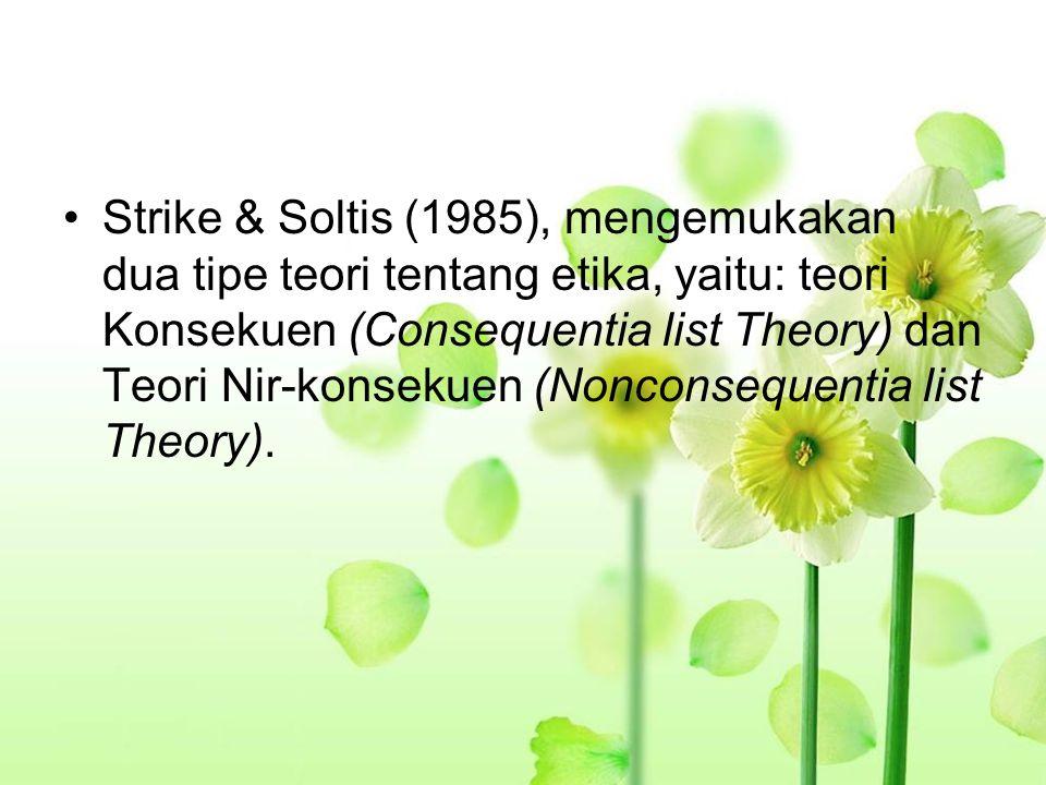 Strike & Soltis (1985), mengemukakan dua tipe teori tentang etika, yaitu: teori Konsekuen (Consequentia list Theory) dan Teori Nir-konsekuen (Nonconse