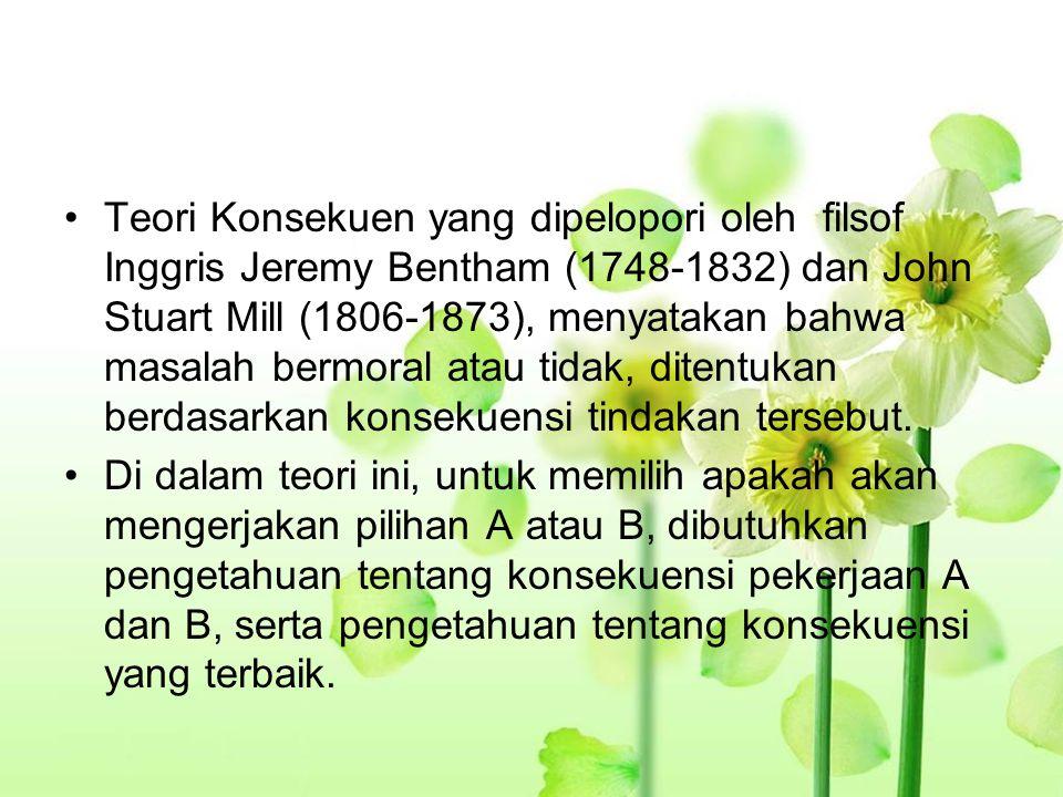 Teori Konsekuen yang dipelopori oleh filsof Inggris Jeremy Bentham (1748-1832) dan John Stuart Mill (1806-1873), menyatakan bahwa masalah bermoral ata
