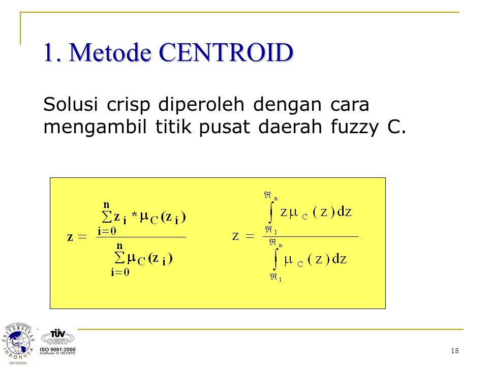 18 1. Metode CENTROID Solusi crisp diperoleh dengan cara mengambil titik pusat daerah fuzzy C.