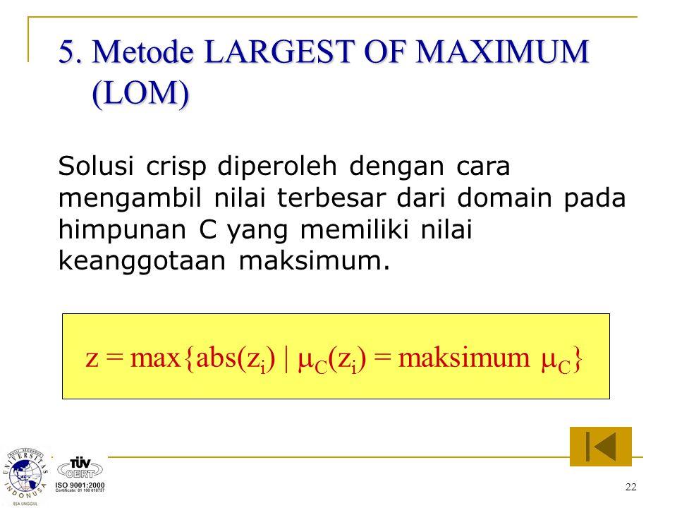 22 5.Metode LARGEST OF MAXIMUM (LOM) Solusi crisp diperoleh dengan cara mengambil nilai terbesar dari domain pada himpunan C yang memiliki nilai keang