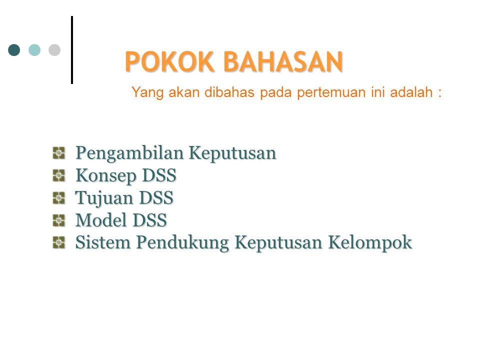 POKOK BAHASAN Yang akan dibahas pada pertemuan ini adalah : Pengambilan Keputusan Konsep DSS Tujuan DSS Model DSS Sistem Pendukung Keputusan Kelompok