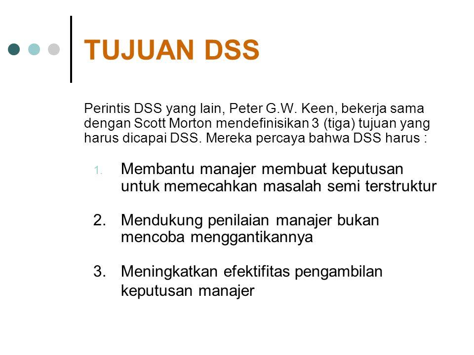 TUJUAN DSS Perintis DSS yang lain, Peter G.W. Keen, bekerja sama dengan Scott Morton mendefinisikan 3 (tiga) tujuan yang harus dicapai DSS. Mereka per
