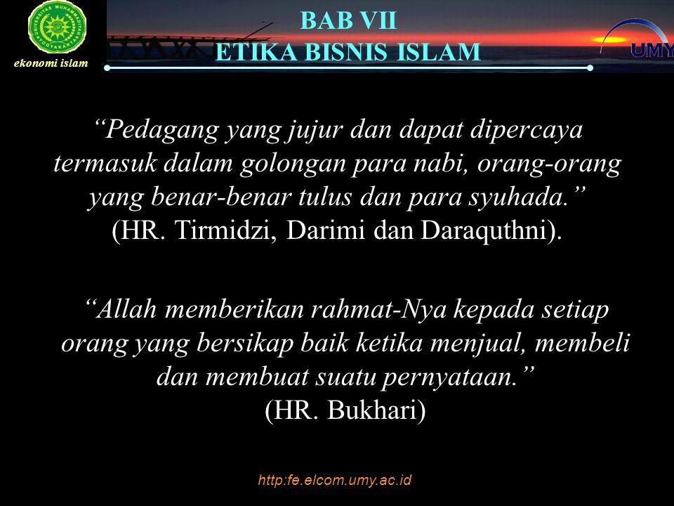 http:fe.elcom.umy.ac.id BAB VII ETIKA BISNIS ISLAM ekonomi islam SISTEM ETIKA ISLAM Enam Sistem Etika : 1.Relativisme (Kepentingan Pribadi) 2.Utilitarianisme (Kalkulasi untung atau rugi) 3.Universalisme (Kewajiban) 4.Hak (Kepentingan Individu) 5.Keadilan Distributif (Keadilan dan kesetaraan) 6.Hukum Allah (Al-Qur'an)
