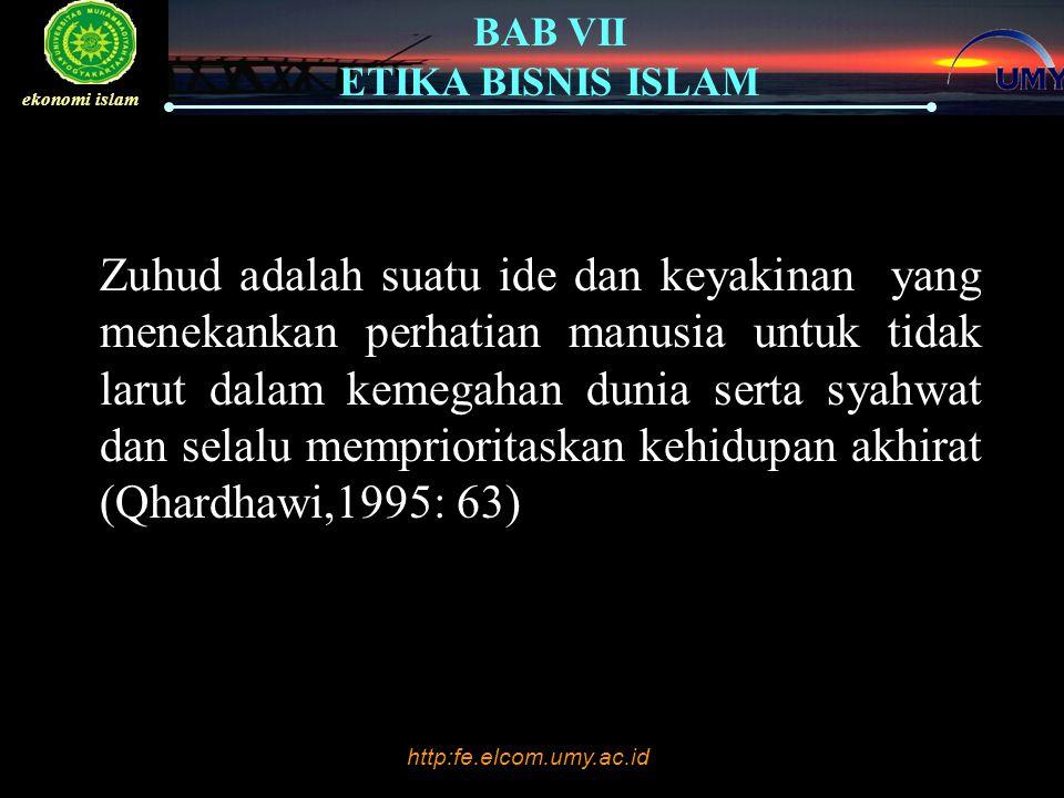 http:fe.elcom.umy.ac.id BAB VII ETIKA BISNIS ISLAM ekonomi islam Zuhud adalah suatu ide dan keyakinan yang menekankan perhatian manusia untuk tidak larut dalam kemegahan dunia serta syahwat dan selalu memprioritaskan kehidupan akhirat (Qhardhawi,1995: 63)