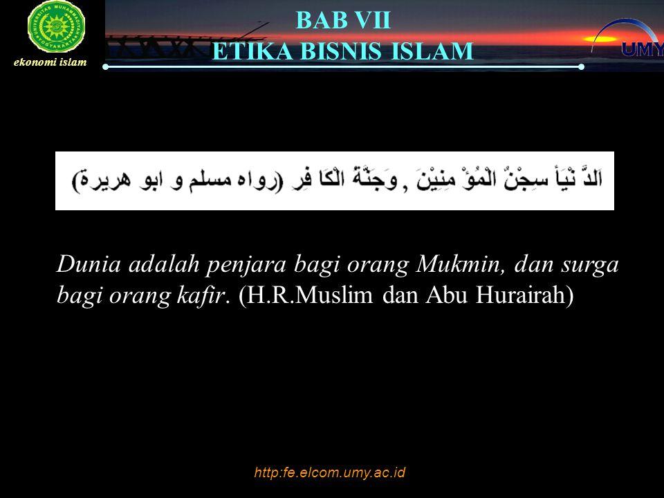 http:fe.elcom.umy.ac.id BAB VII ETIKA BISNIS ISLAM ekonomi islam Dunia adalah penjara bagi orang Mukmin, dan surga bagi orang kafir. (H.R.Muslim dan A