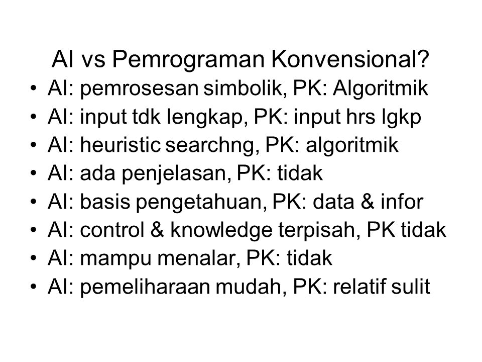 AI vs Pemrograman Konvensional? AI: pemrosesan simbolik, PK: Algoritmik AI: input tdk lengkap, PK: input hrs lgkp AI: heuristic searchng, PK: algoritm