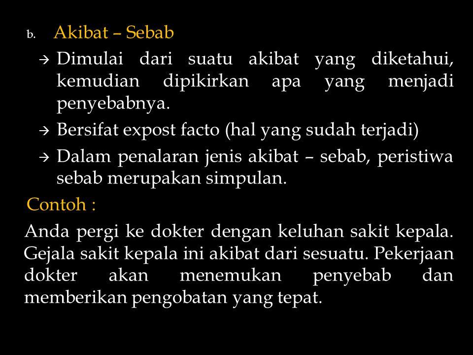 b. Akibat – Sebab  Dimulai dari suatu akibat yang diketahui, kemudian dipikirkan apa yang menjadi penyebabnya.  Bersifat expost facto (hal yang suda
