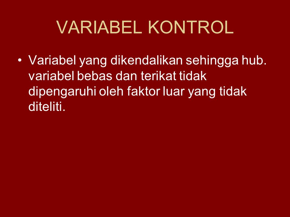 VARIABEL KONTROL Variabel yang dikendalikan sehingga hub. variabel bebas dan terikat tidak dipengaruhi oleh faktor luar yang tidak diteliti.