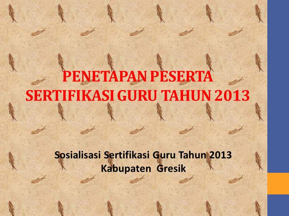 PENETAPAN PESERTA SERTIFIKASI GURU TAHUN 2013 Sosialisasi Sertifikasi Guru Tahun 2013 Kabupaten Gresik