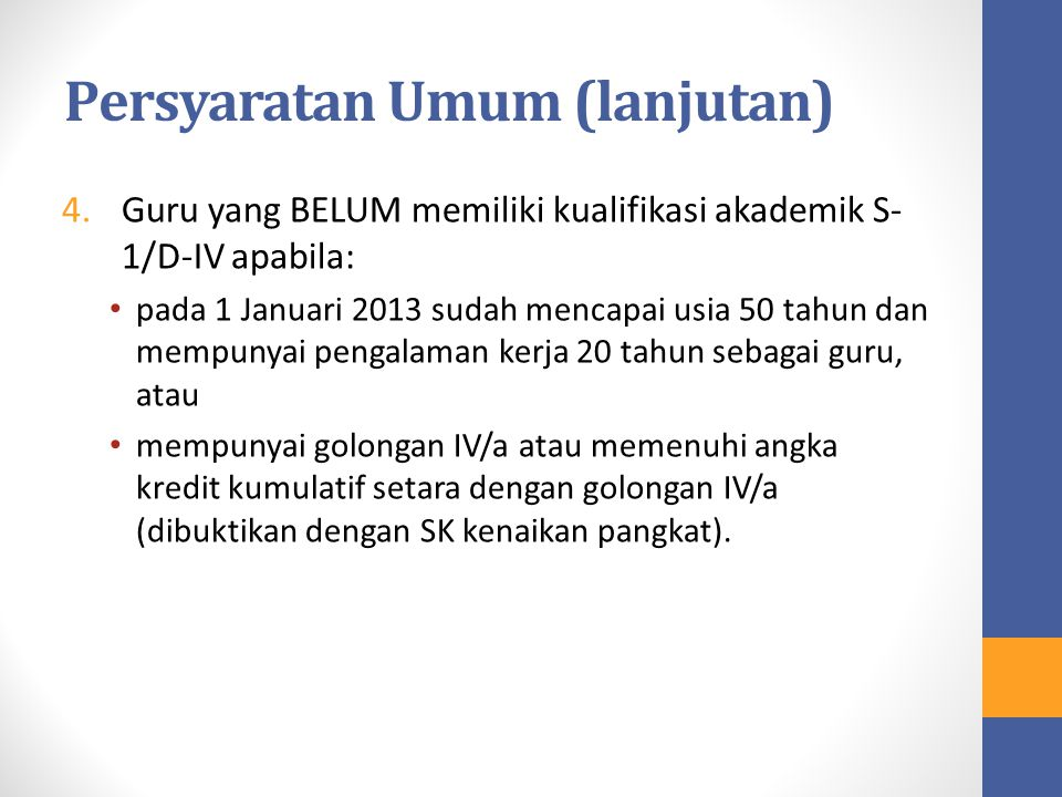 Persyaratan Umum (lanjutan) 4.Guru yang BELUM memiliki kualifikasi akademik S- 1/D-IV apabila: pada 1 Januari 2013 sudah mencapai usia 50 tahun dan me