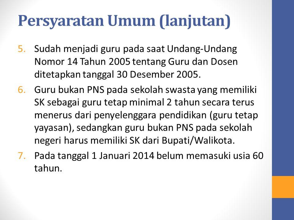 Persyaratan Umum (lanjutan) 5.Sudah menjadi guru pada saat Undang-Undang Nomor 14 Tahun 2005 tentang Guru dan Dosen ditetapkan tanggal 30 Desember 200