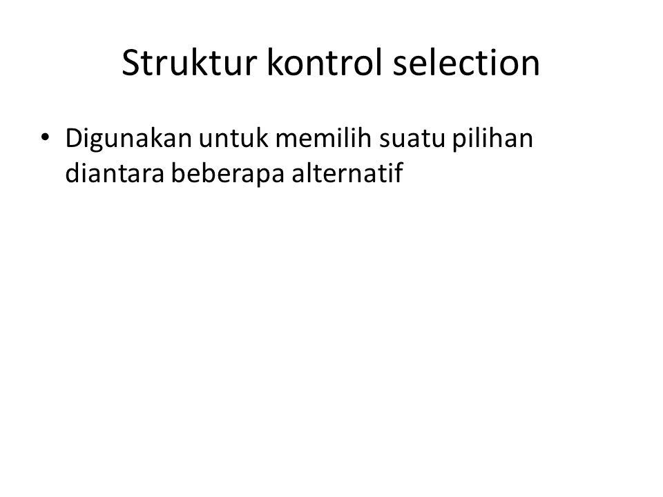 Struktur kontrol selection Digunakan untuk memilih suatu pilihan diantara beberapa alternatif