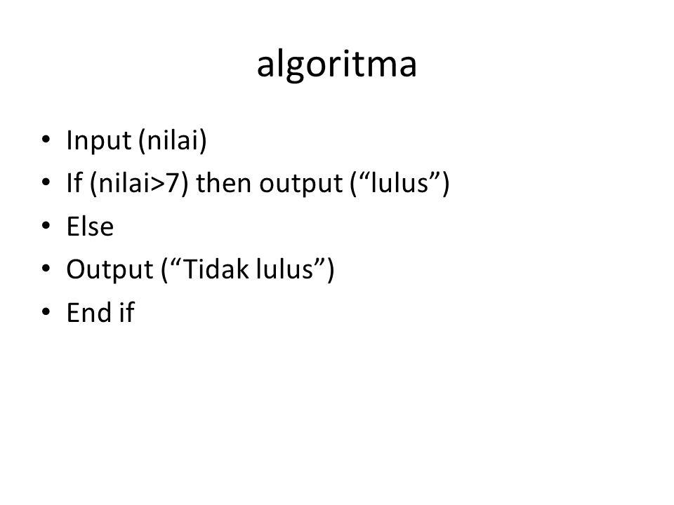 algoritma Input (nilai) If (nilai>7) then output ( lulus ) Else Output ( Tidak lulus ) End if Input (nilai) If (nilai>7) then print ( lulus ) Else Print ( Tidak lulus ) End if
