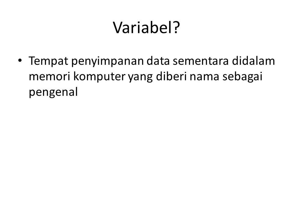 Variabel? Tempat penyimpanan data sementara didalam memori komputer yang diberi nama sebagai pengenal