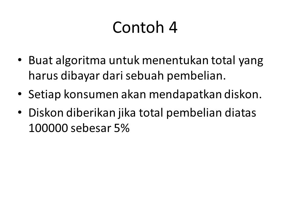Input (pembelian ) If (pembelian>100000) then diskon=0.05*pembelian Else Diskon=0 End if Pembayaran=pembelian-diskon Output (diskon,pembayaran)