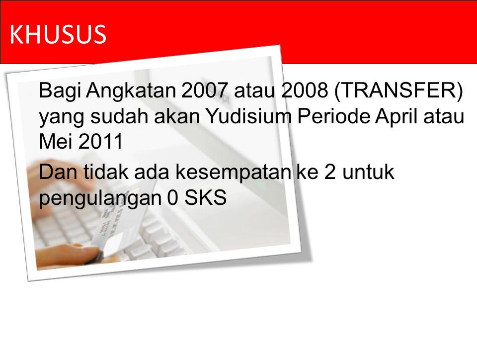 KHUSUS Bagi Angkatan 2007 atau 2008 (TRANSFER) yang sudah akan Yudisium Periode April atau Mei 2011 Dan tidak ada kesempatan ke 2 untuk pengulangan 0 SKS