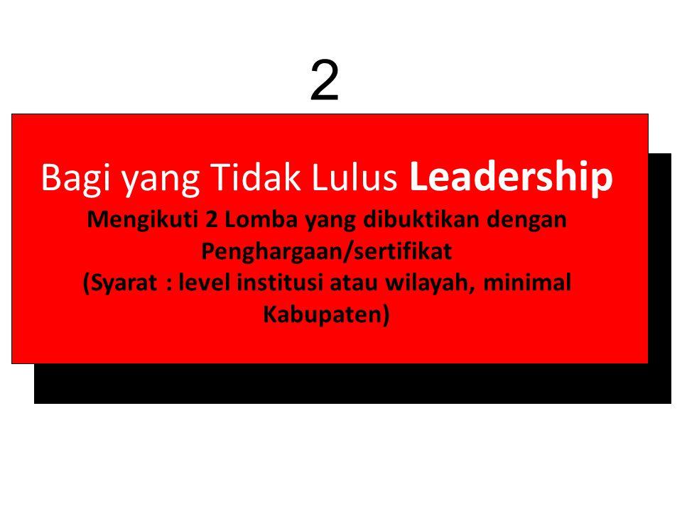 Bagi yang Tidak Lulus Leadership Mengikuti 2 Lomba yang dibuktikan dengan Penghargaan/sertifikat (Syarat : level institusi atau wilayah, minimal Kabupaten) 2