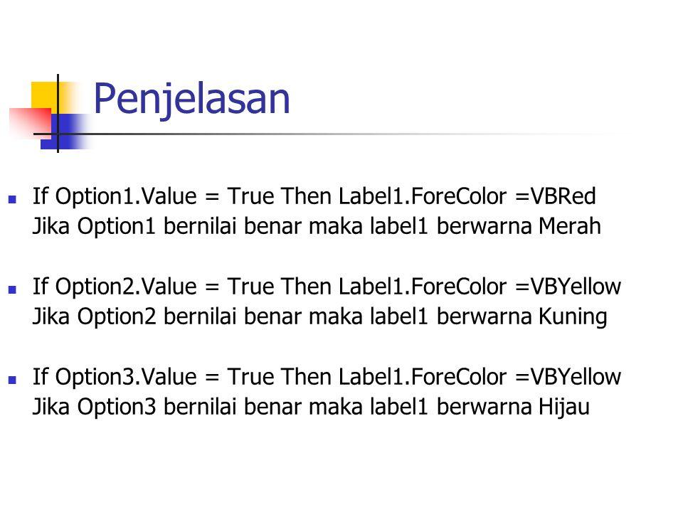 Penjelasan If Option1.Value = True Then Label1.ForeColor =VBRed Jika Option1 bernilai benar maka label1 berwarna Merah If Option2.Value = True Then La