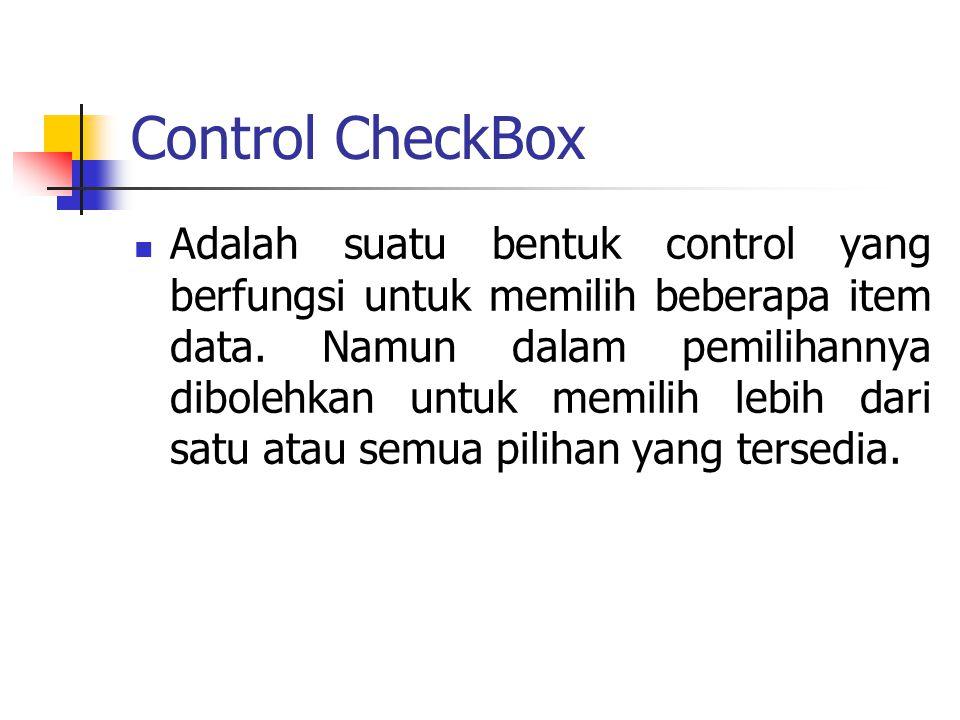 Control CheckBox Adalah suatu bentuk control yang berfungsi untuk memilih beberapa item data. Namun dalam pemilihannya dibolehkan untuk memilih lebih