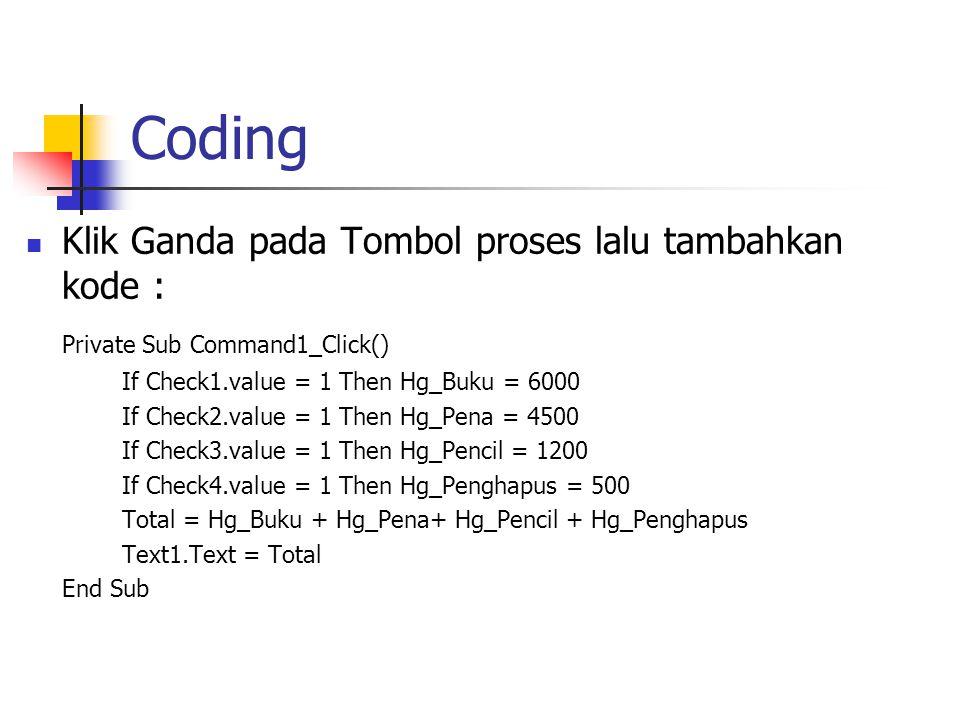 Coding Klik Ganda pada Tombol proses lalu tambahkan kode : Private Sub Command1_Click() If Check1.value = 1 Then Hg_Buku = 6000 If Check2.value = 1 Th