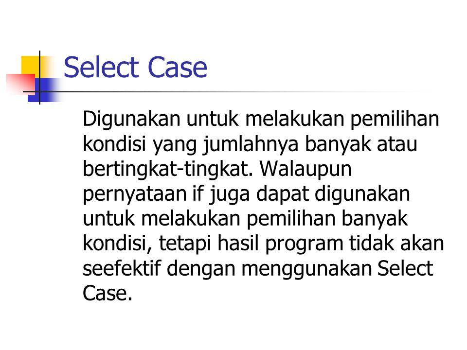 Select Case Digunakan untuk melakukan pemilihan kondisi yang jumlahnya banyak atau bertingkat-tingkat. Walaupun pernyataan if juga dapat digunakan unt