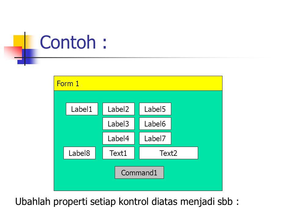 Contoh : Form 1 Label1Label2Label5 Label3Label6 Label4Label7 Label8Text1Text2 Command1 Ubahlah properti setiap kontrol diatas menjadi sbb :