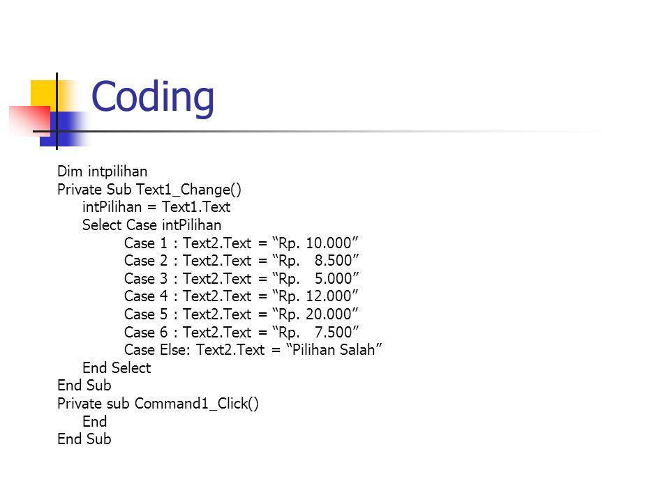 "Coding Dim intpilihan Private Sub Text1_Change() intPilihan = Text1.Text Select Case intPilihan Case 1 : Text2.Text = ""Rp. 10.000"" Case 2 : Text2.Text"