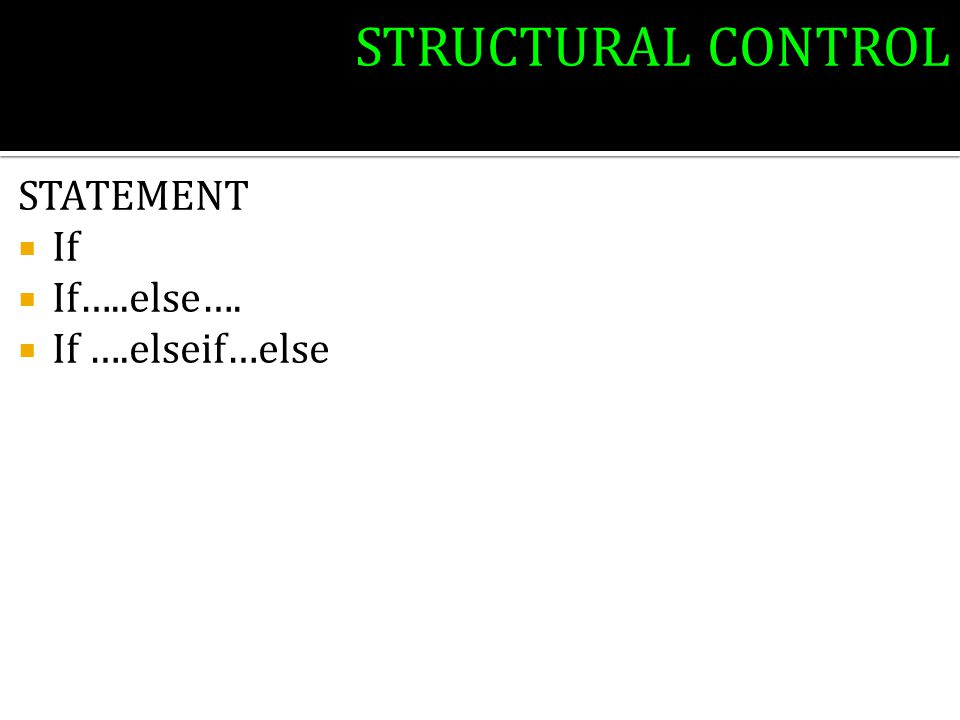 STRUCTURAL CONTROL STATEMENT  If  If…..else….  If ….elseif…else