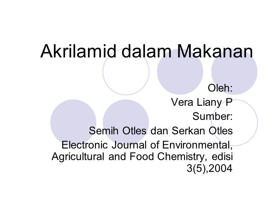 Akrilamid dalam Makanan Oleh: Vera Liany P Sumber: Semih Otles dan Serkan Otles Electronic Journal of Environmental, Agricultural and Food Chemistry,