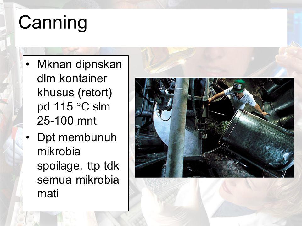 Canning Mknan dipnskan dlm kontainer khusus (retort) pd 115 °C slm 25-100 mnt Dpt membunuh mikrobia spoilage, ttp tdk semua mikrobia mati
