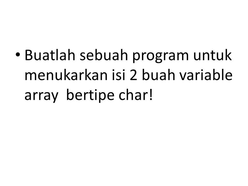 Buatlah sebuah program untuk menukarkan isi 2 buah variable array bertipe char!