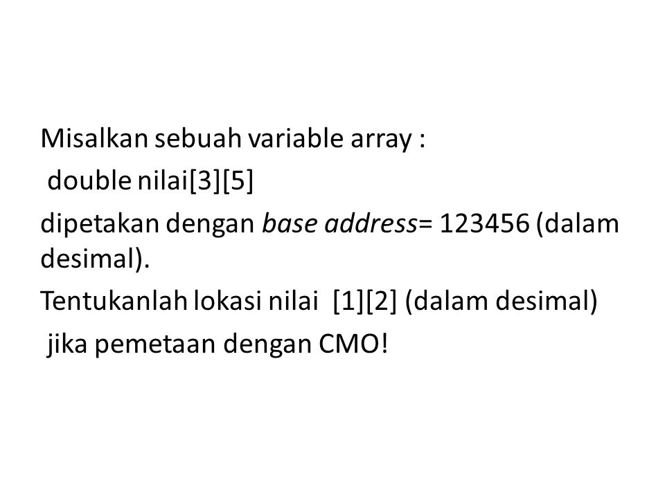 Misalkan sebuah variable array : double nilai[3][5] dipetakan dengan base address= 123456 (dalam desimal). Tentukanlah lokasi nilai [1][2] (dalam desi