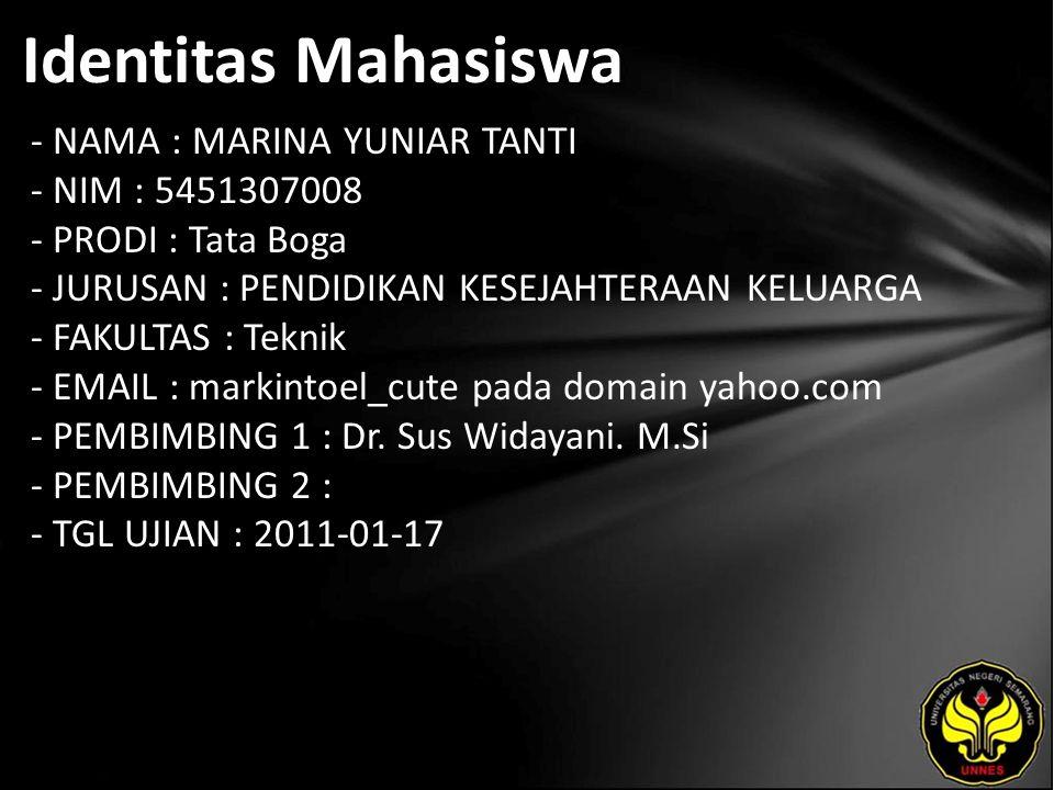 Identitas Mahasiswa - NAMA : MARINA YUNIAR TANTI - NIM : 5451307008 - PRODI : Tata Boga - JURUSAN : PENDIDIKAN KESEJAHTERAAN KELUARGA - FAKULTAS : Teknik - EMAIL : markintoel_cute pada domain yahoo.com - PEMBIMBING 1 : Dr.
