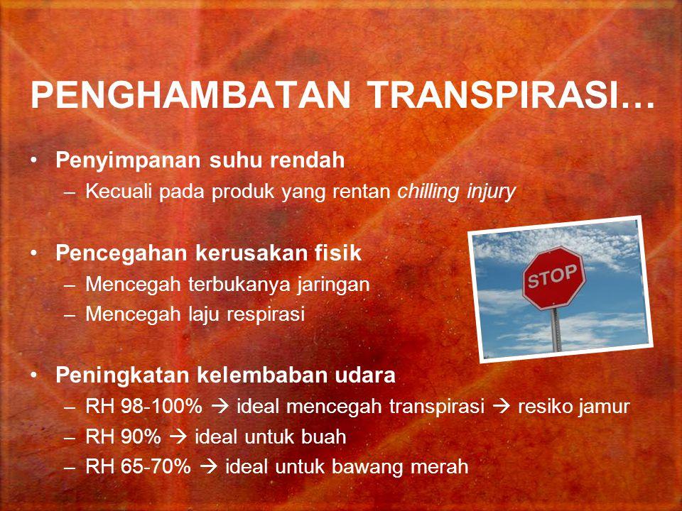 PENGHAMBATAN TRANSPIRASI… Penyimpanan suhu rendah –Kecuali pada produk yang rentan chilling injury Pencegahan kerusakan fisik –Mencegah terbukanya jar