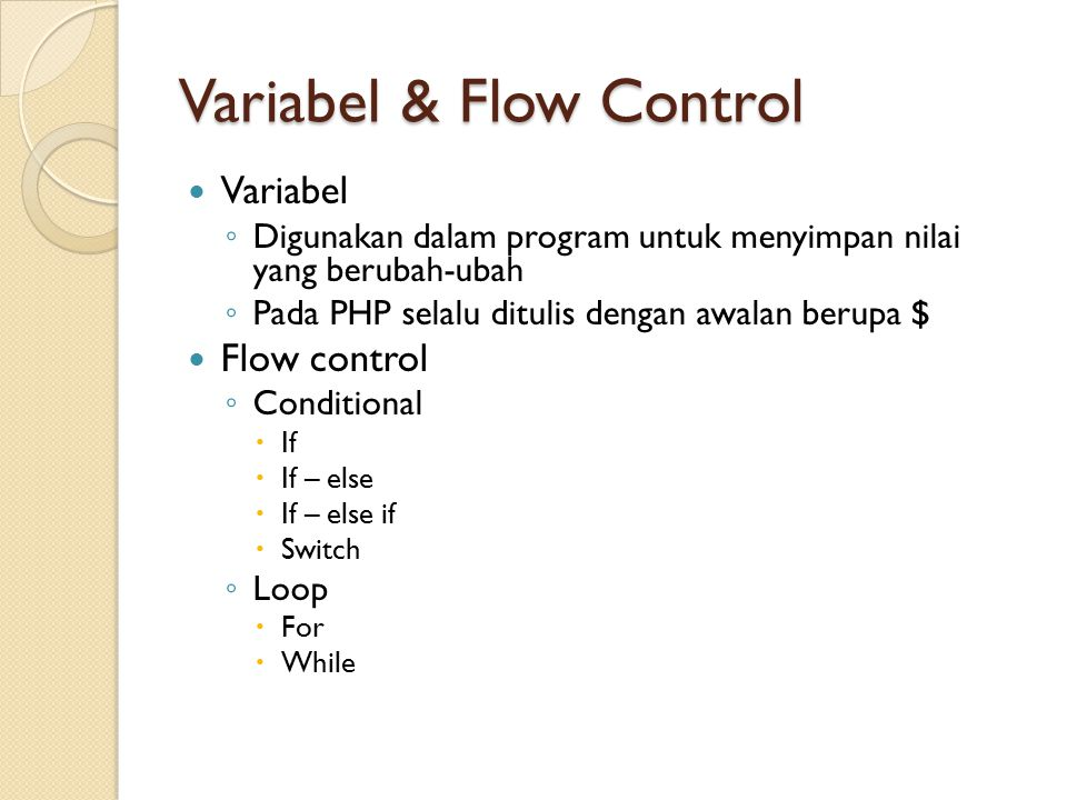 Variabel & Flow Control Variabel ◦ Digunakan dalam program untuk menyimpan nilai yang berubah-ubah ◦ Pada PHP selalu ditulis dengan awalan berupa $ Flow control ◦ Conditional  If  If – else  If – else if  Switch ◦ Loop  For  While