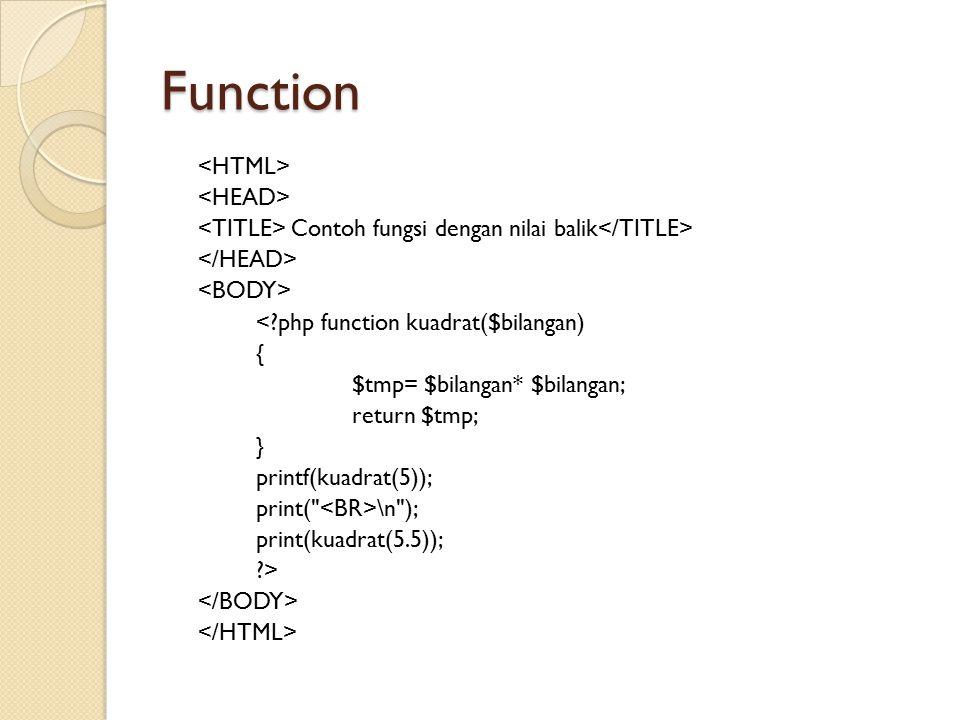 Function Contoh fungsi dengan nilai balik <?php function kuadrat($bilangan) { $tmp= $bilangan* $bilangan; return $tmp; } printf(kuadrat(5)); print(