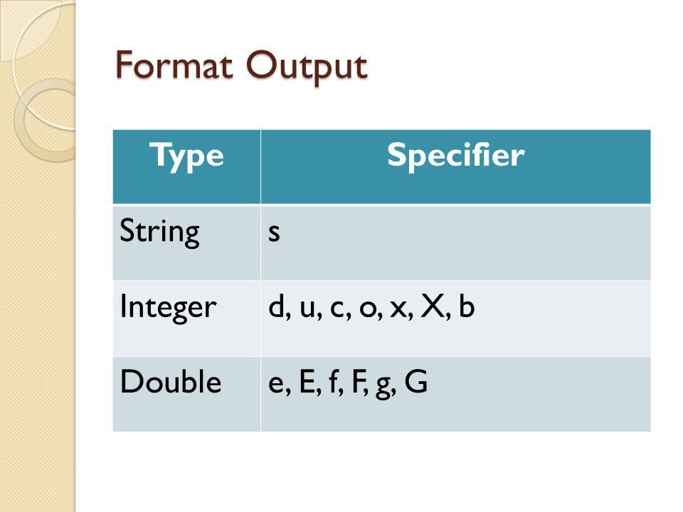Format Output TypeSpecifier Strings Integerd, u, c, o, x, X, b Doublee, E, f, F, g, G