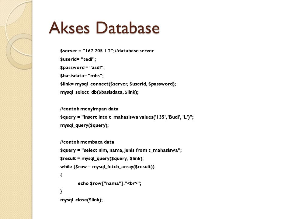 Akses Database $server = 167.205.1.2 ; //database server $userid= tedi ; $password = asdf ; $basisdata= mhs ; $link= mysql_connect($server, $userid, $password); mysql_select_db($basisdata, $link); //contoh menyimpan data $query = insert into t_mahasiswa values( 135 , Budi , L ) ; mysql_query($query); //contoh membaca data $query = select nim, nama, jenis from t_mahasiswa ; $result = mysql_query($query, $link); while ($row = mysql_fetch_array($result)) { echo $row[ nama ]. ; } mysql_close($link);