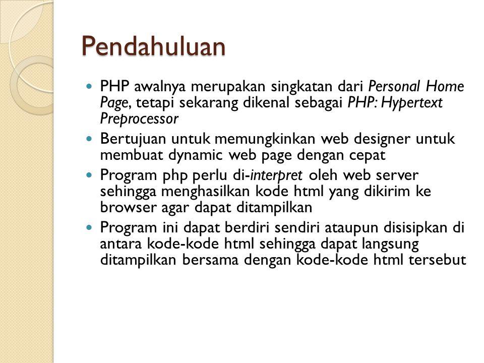 Pendahuluan Extension dari file html yang telah disisipkan PHP perlu diganti menjadi.php Versi terakhir yang ada saat ini adalah versi 5.5 yang dirilis pada 20 Juni 2013 dan diharapkan bertahan hingga 3 tahun Kekuatan yang paling utama dari PHP adalah pada konektivitasnya dengan sistem database di dalam web Sistem database yang dapat didukung oleh PHP adalah: Oracle, MySQL, Sybase, PostgreSQL, dan lainnya