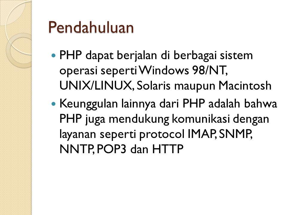 Pendahuluan PHP dapat berjalan di berbagai sistem operasi seperti Windows 98/NT, UNIX/LINUX, Solaris maupun Macintosh Keunggulan lainnya dari PHP adal