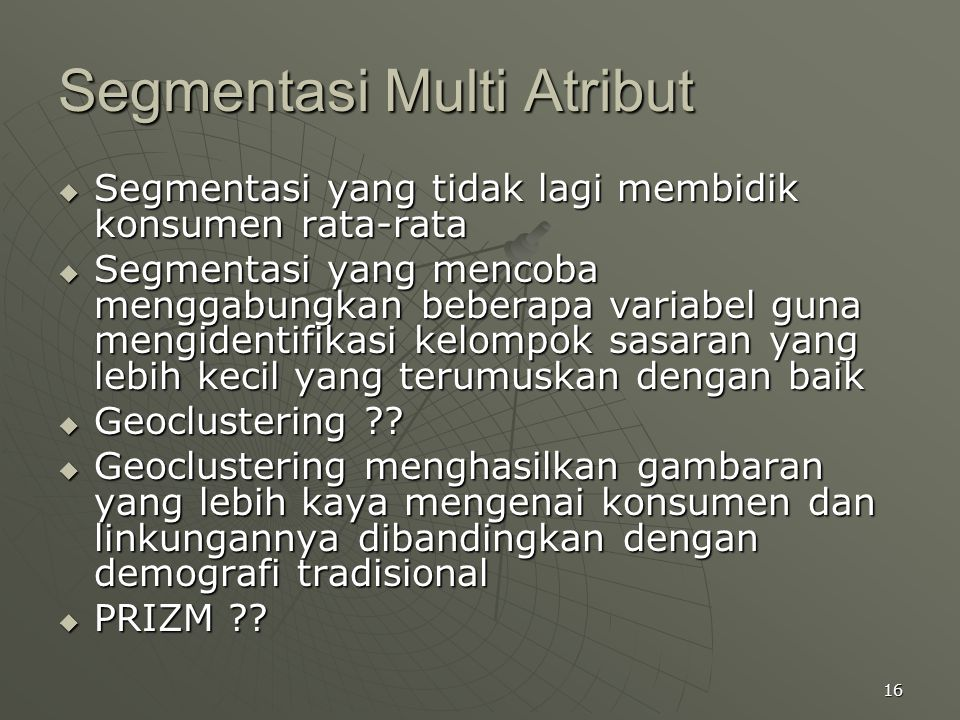 16 Segmentasi Multi Atribut  Segmentasi yang tidak lagi membidik konsumen rata-rata  Segmentasi yang mencoba menggabungkan beberapa variabel guna me