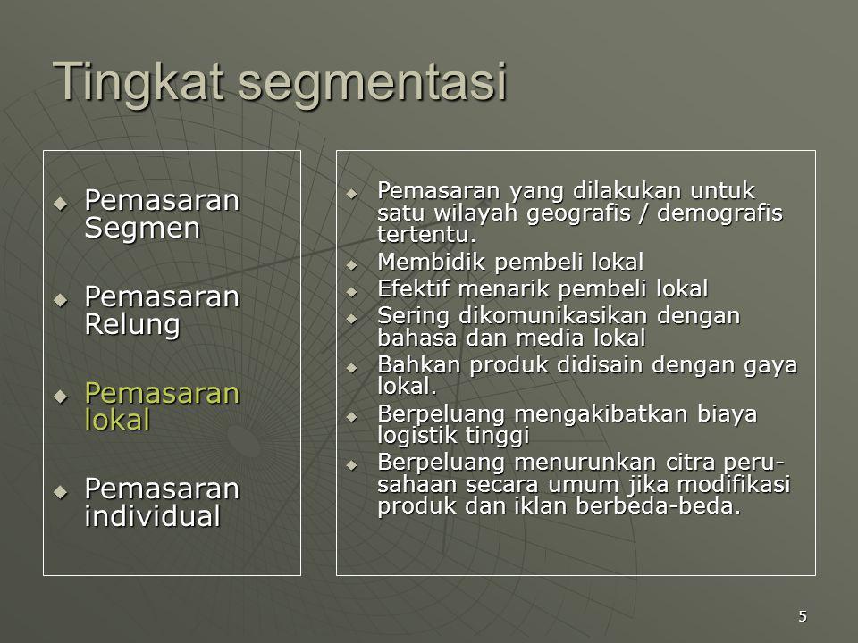 5 Tingkat segmentasi  Pemasaran Segmen  Pemasaran Relung  Pemasaran lokal  Pemasaran individual  Pemasaran yang dilakukan untuk satu wilayah geog