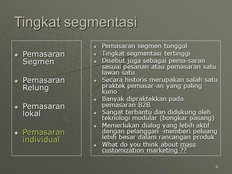 6 Tingkat segmentasi  Pemasaran Segmen  Pemasaran Relung  Pemasaran lokal  Pemasaran individual  Pemasaran segmen tunggal  Tingkat segmentasi te