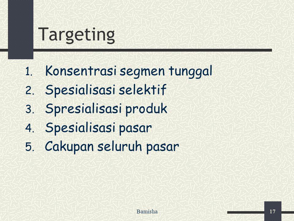 Bamisha17 Targeting 1. Konsentrasi segmen tunggal 2. Spesialisasi selektif 3. Spresialisasi produk 4. Spesialisasi pasar 5. Cakupan seluruh pasar