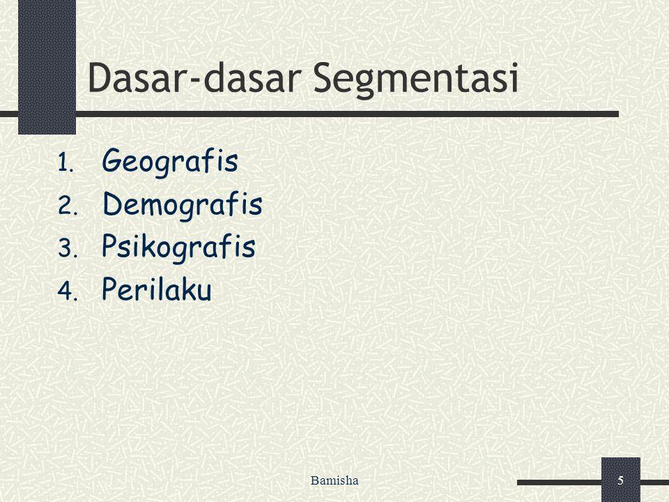 Bamisha5 Dasar-dasar Segmentasi 1. Geografis 2. Demografis 3. Psikografis 4. Perilaku