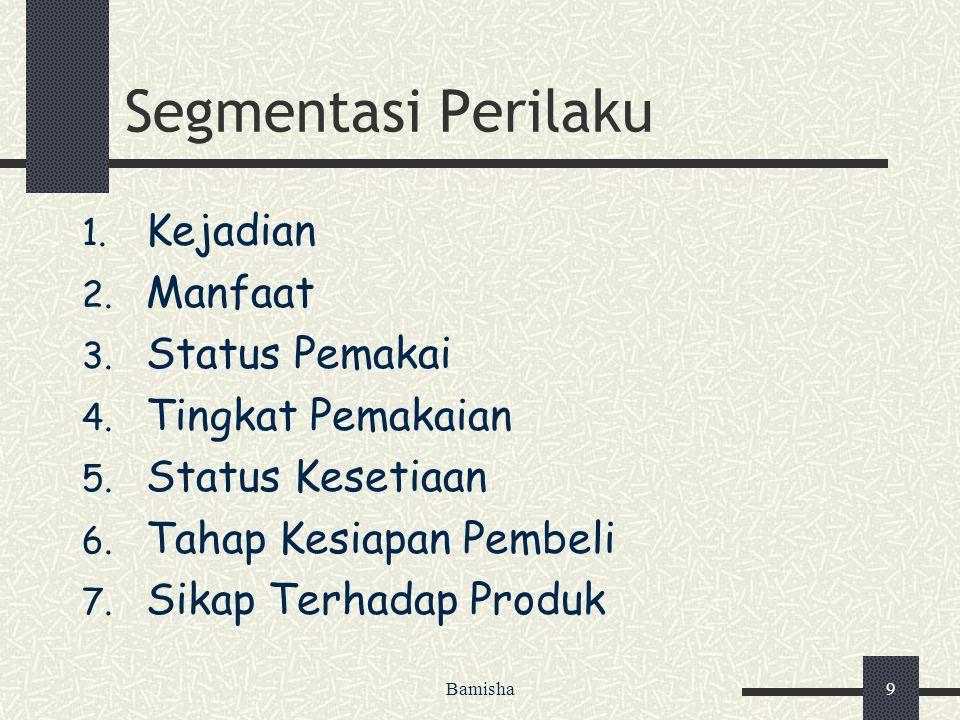 Bamisha9 Segmentasi Perilaku 1. Kejadian 2. Manfaat 3. Status Pemakai 4. Tingkat Pemakaian 5. Status Kesetiaan 6. Tahap Kesiapan Pembeli 7. Sikap Terh